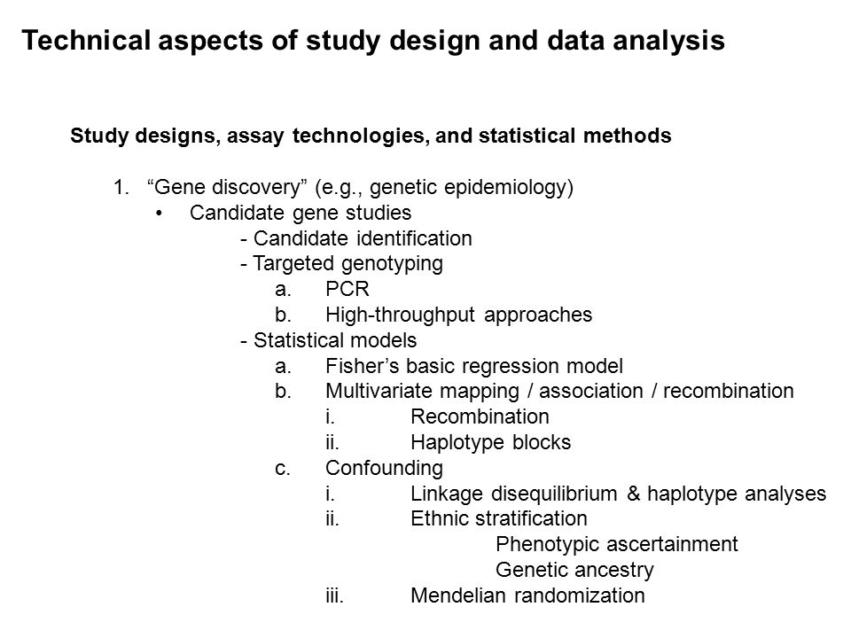 Technical aspects of study design and data analysis Study designs, assay technologies, and statistical methods 1. Gene discovery (e.g., genetic epidemiology) Candidate gene studies - Candidate identification - Targeted genotyping a.PCR b.High-throughput approaches - Statistical models a.Fisher's basic regression model b.Multivariate mapping / association / recombination i.Recombination ii.Haplotype blocks c.Confounding i.Linkage disequilibrium & haplotype analyses ii.Ethnic stratification Phenotypic ascertainment Genetic ancestry iii.Mendelian randomization