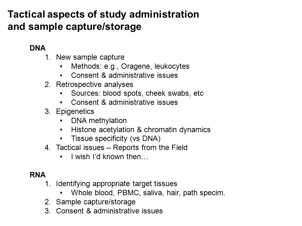 Tactical aspects of study administration and sample capture/storage DNA 1.New sample capture Methods: e.g., Oragene, leukocytes Consent & administrati