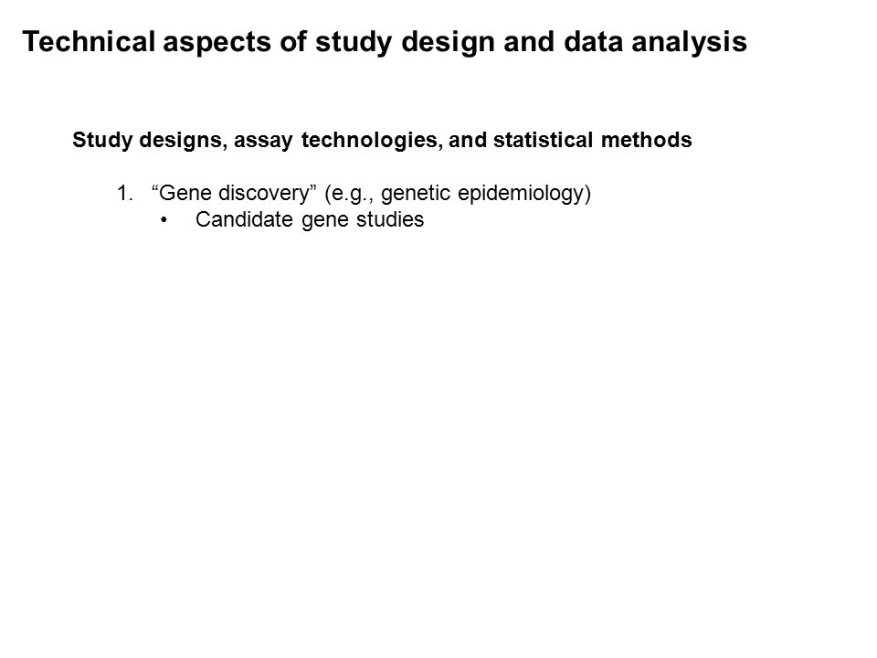 Technical aspects of study design and data analysis Study designs, assay technologies, and statistical methods 1. Gene discovery (e.g., genetic epidemiology) Candidate gene studies