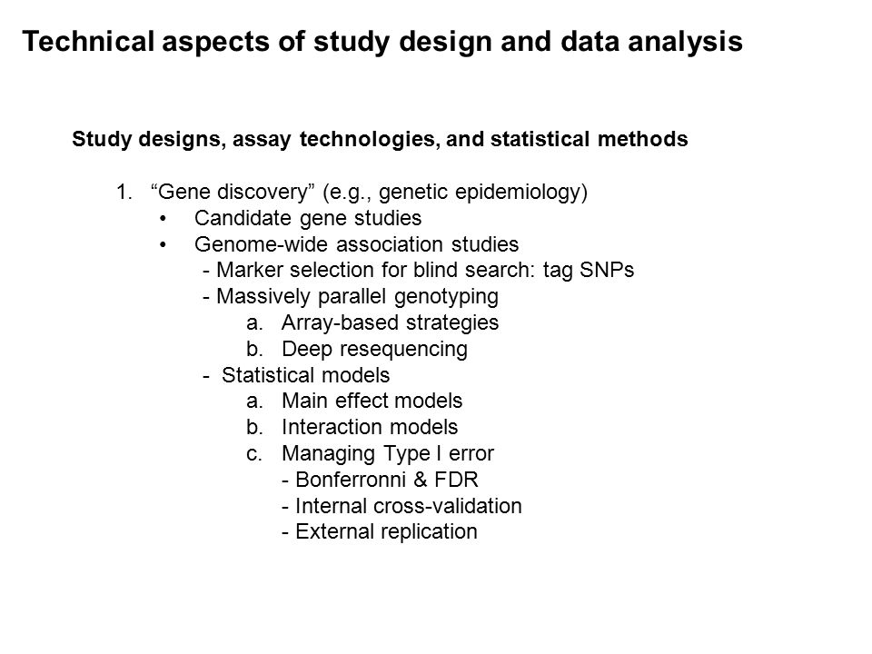 Technical aspects of study design and data analysis Study designs, assay technologies, and statistical methods 1. Gene discovery (e.g., genetic epidemiology) Candidate gene studies Genome-wide association studies - Marker selection for blind search: tag SNPs - Massively parallel genotyping a.Array-based strategies b.Deep resequencing - Statistical models a.Main effect models b.Interaction models c.Managing Type I error - Bonferronni & FDR - Internal cross-validation - External replication