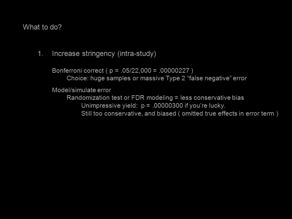 "What to do? 1.Increase stringency (intra-study) Bonferroni correct ( p =.05/22,000 =.00000227 ) Choice: huge samples or massive Type 2 ""false negative"