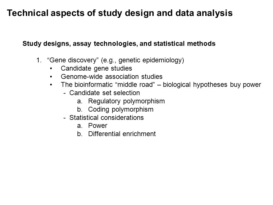 Technical aspects of study design and data analysis Study designs, assay technologies, and statistical methods 1. Gene discovery (e.g., genetic epidemiology) Candidate gene studies Genome-wide association studies The bioinformatic middle road – biological hypotheses buy power - Candidate set selection a.Regulatory polymorphism b.Coding polymorphism - Statistical considerations a.Power b.Differential enrichment