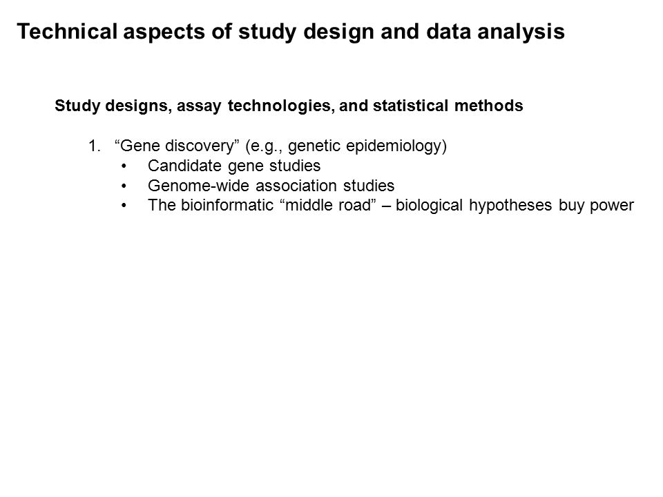 Technical aspects of study design and data analysis Study designs, assay technologies, and statistical methods 1. Gene discovery (e.g., genetic epidemiology) Candidate gene studies Genome-wide association studies The bioinformatic middle road – biological hypotheses buy power