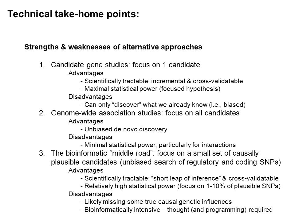 Technical take-home points: Strengths & weaknesses of alternative approaches 1.Candidate gene studies: focus on 1 candidate Advantages - Scientifically tractable: incremental & cross-validatable - Maximal statistical power (focused hypothesis) Disadvantages - Can only discover what we already know (i.e., biased) 2.Genome-wide association studies: focus on all candidates Advantages - Unbiased de novo discovery Disadvantages - Minimal statistical power, particularly for interactions 3.The bioinformatic middle road : focus on a small set of causally plausible candidates (unbiased search of regulatory and coding SNPs) Advantages - Scientifically tractable: short leap of inference & cross-validatable - Relatively high statistical power (focus on 1-10% of plausible SNPs) Disadvantages - Likely missing some true causal genetic influences - Bioinformatically intensive – thought (and programming) required