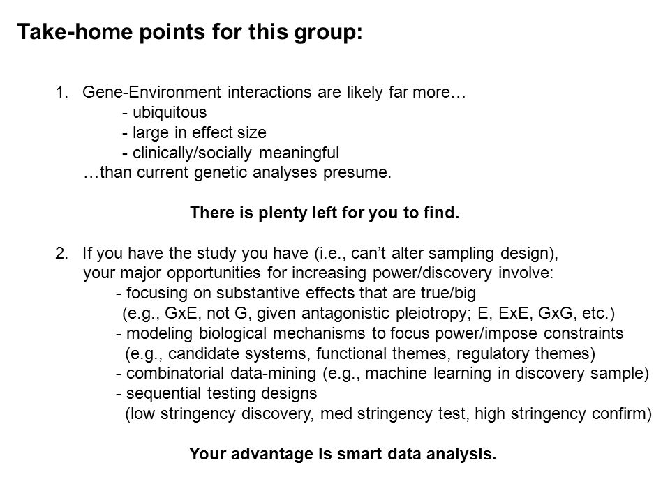 Take-home points for this group: 1.Gene-Environment interactions are likely far more… - ubiquitous - large in effect size - clinically/socially meaningful …than current genetic analyses presume.