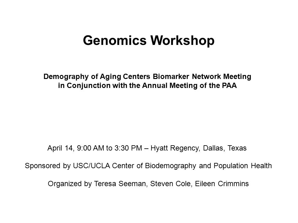 Genomics Workshop Demography of Aging Centers Biomarker Network Meeting in Conjunction with the Annual Meeting of the PAA April 14, 9:00 AM to 3:30 PM – Hyatt Regency, Dallas, Texas Sponsored by USC/UCLA Center of Biodemography and Population Health Organized by Teresa Seeman, Steven Cole, Eileen Crimmins