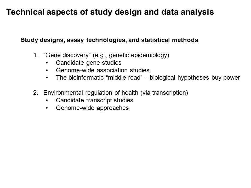 Technical aspects of study design and data analysis Study designs, assay technologies, and statistical methods 1. Gene discovery (e.g., genetic epidemiology) Candidate gene studies Genome-wide association studies The bioinformatic middle road – biological hypotheses buy power 2.Environmental regulation of health (via transcription) Candidate transcript studies Genome-wide approaches