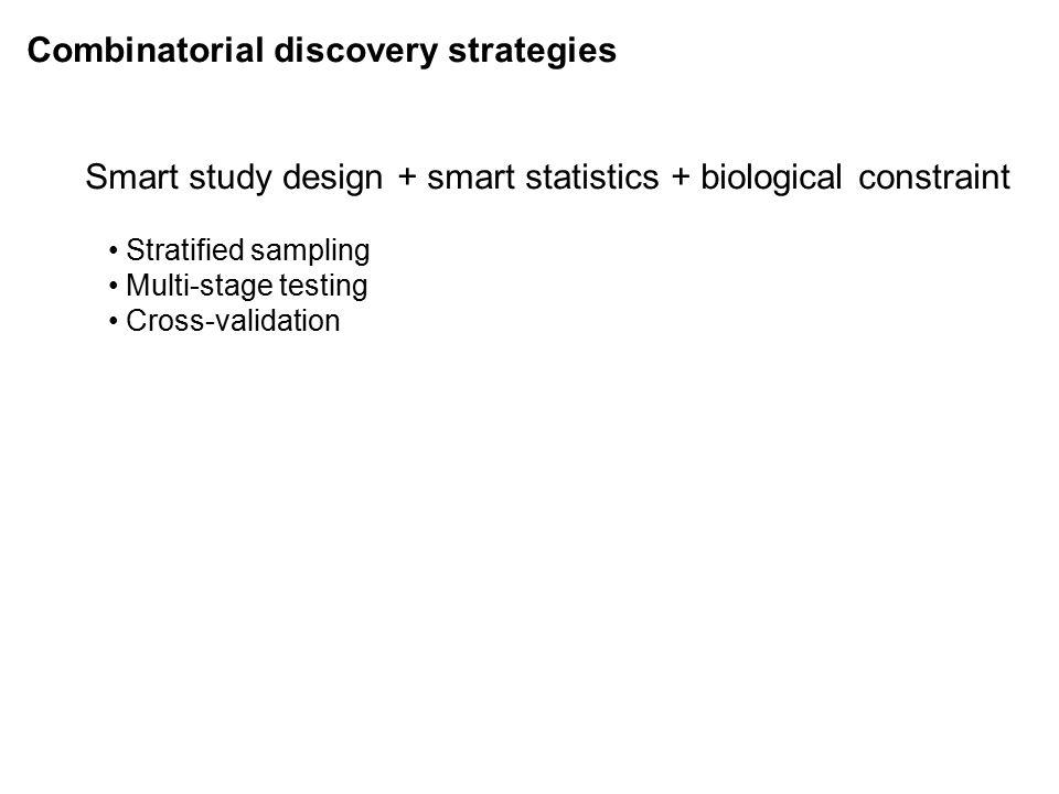 Combinatorial discovery strategies Smart study design + smart statistics + biological constraint Stratified sampling Multi-stage testing Cross-validation