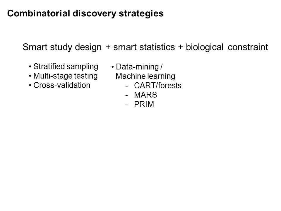 Combinatorial discovery strategies Smart study design + smart statistics + biological constraint Stratified sampling Multi-stage testing Cross-validation Data-mining / Machine learning -CART/forests -MARS -PRIM