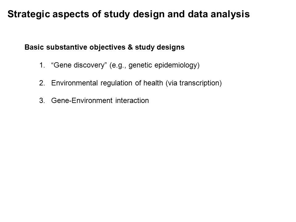 Strategic aspects of study design and data analysis Basic substantive objectives & study designs 1. Gene discovery (e.g., genetic epidemiology) 2.Environmental regulation of health (via transcription) 3.Gene-Environment interaction