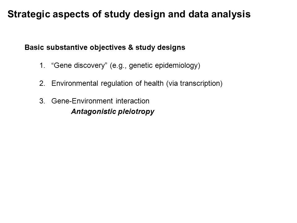Strategic aspects of study design and data analysis Basic substantive objectives & study designs 1. Gene discovery (e.g., genetic epidemiology) 2.Environmental regulation of health (via transcription) 3.Gene-Environment interaction Antagonistic pleiotropy