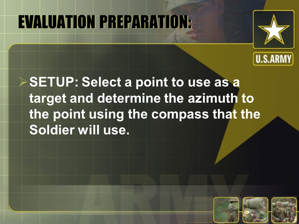 EVALUATION PREPARATION:  SETUP: Select a point to use as a target and determine the azimuth to the point using the compass that the Soldier will use.