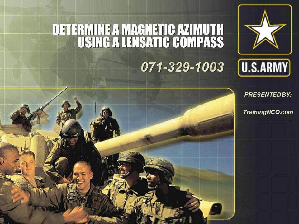 DETERMINE A MAGNETIC AZIMUTH USING A LENSATIC COMPASS 071-329-1003 071-329-1003 PRESENTED BY: TrainingNCO.com