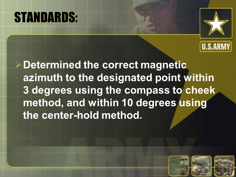 STANDARDS:  Determined the correct magnetic azimuth to the designated point within 3 degrees using the compass to cheek method, and within 10 degrees using the center-hold method.