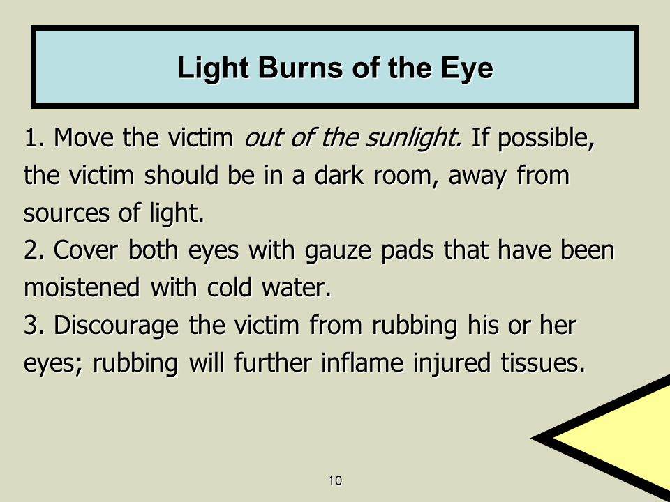 10 Light Burns of the Eye 1. Move the victim out of the sunlight. If possible, the victim should be in a dark room, away from sources of light. 2. Cov