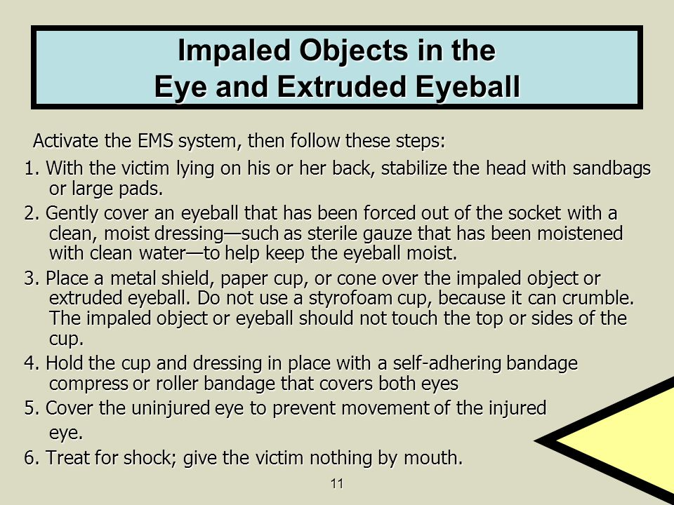 11 Impaled Objects in the Eye and Extruded Eyeball Activate the EMS system, then follow these steps: Activate the EMS system, then follow these steps: