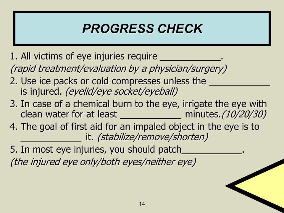 14 PROGRESS CHECK 1. All victims of eye injuries require ____________. (rapid treatment/evaluation by a physician/surgery) 2. Use ice packs or cold co