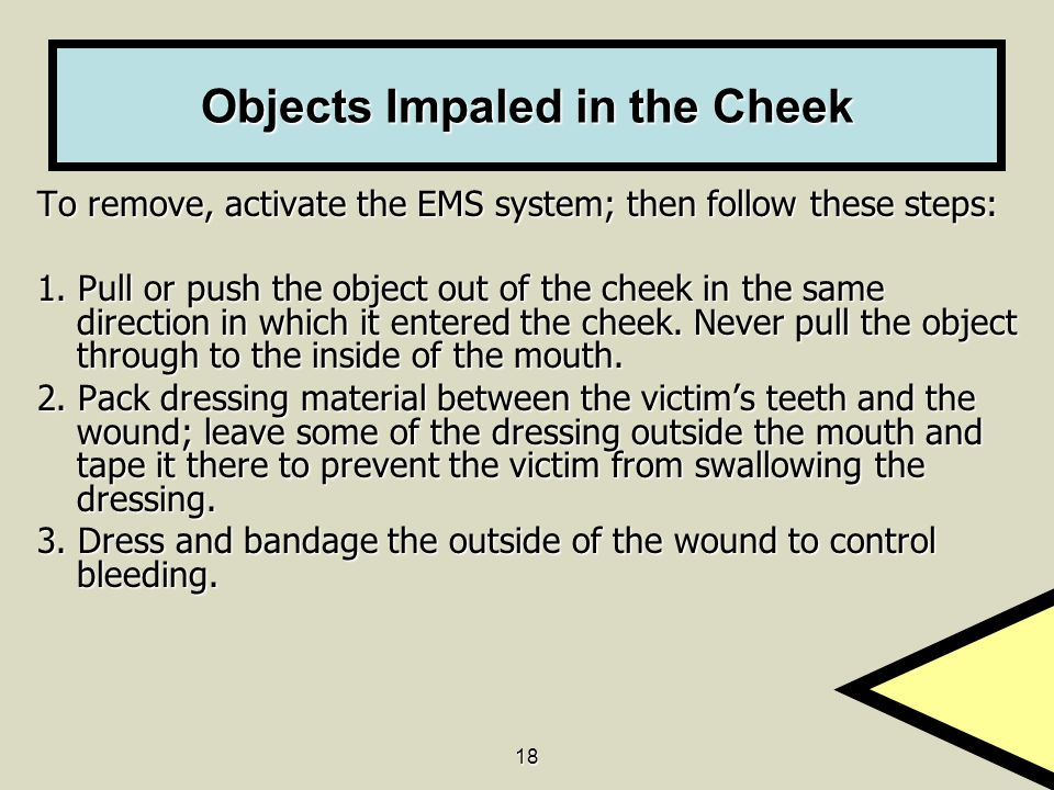 18 Objects Impaled in the Cheek To remove, activate the EMS system; then follow these steps: 1. Pull or push the object out of the cheek in the same d
