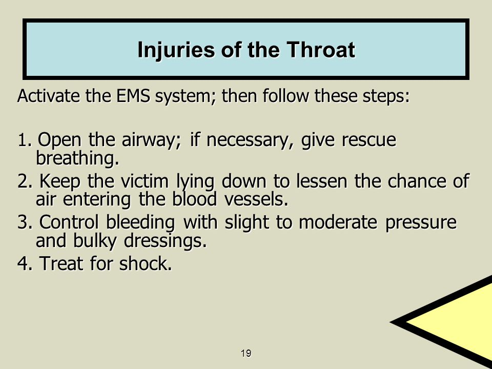 19 Injuries of the Throat Activate the EMS system; then follow these steps: 1. Open the airway; if necessary, give rescue breathing. 2. Keep the victi