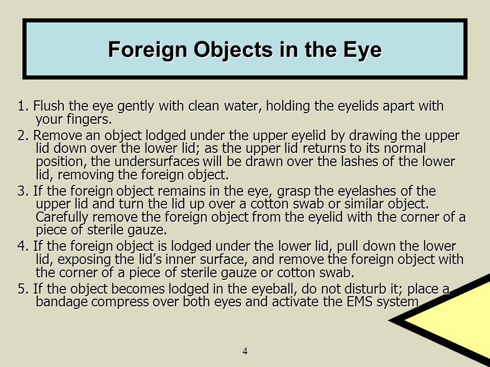 4 Foreign Objects in the Eye 1. Flush the eye gently with clean water, holding the eyelids apart with your fingers. 2. Remove an object lodged under t