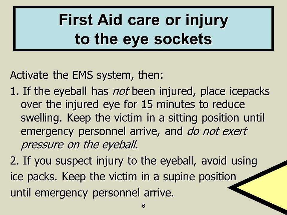 6 First Aid care or injury to the eye sockets Activate the EMS system, then: 1. If the eyeball has not been injured, place icepacks over the injured e