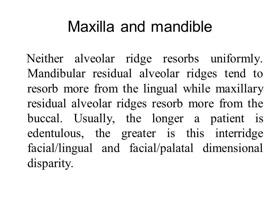 Maxilla and mandible Neither alveolar ridge resorbs uniformly. Mandibular residual alveolar ridges tend to resorb more from the lingual while maxillar