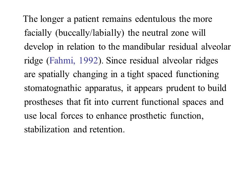 The longer a patient remains edentulous the more facially (buccally/labially) the neutral zone will develop in relation to the mandibular residual alv