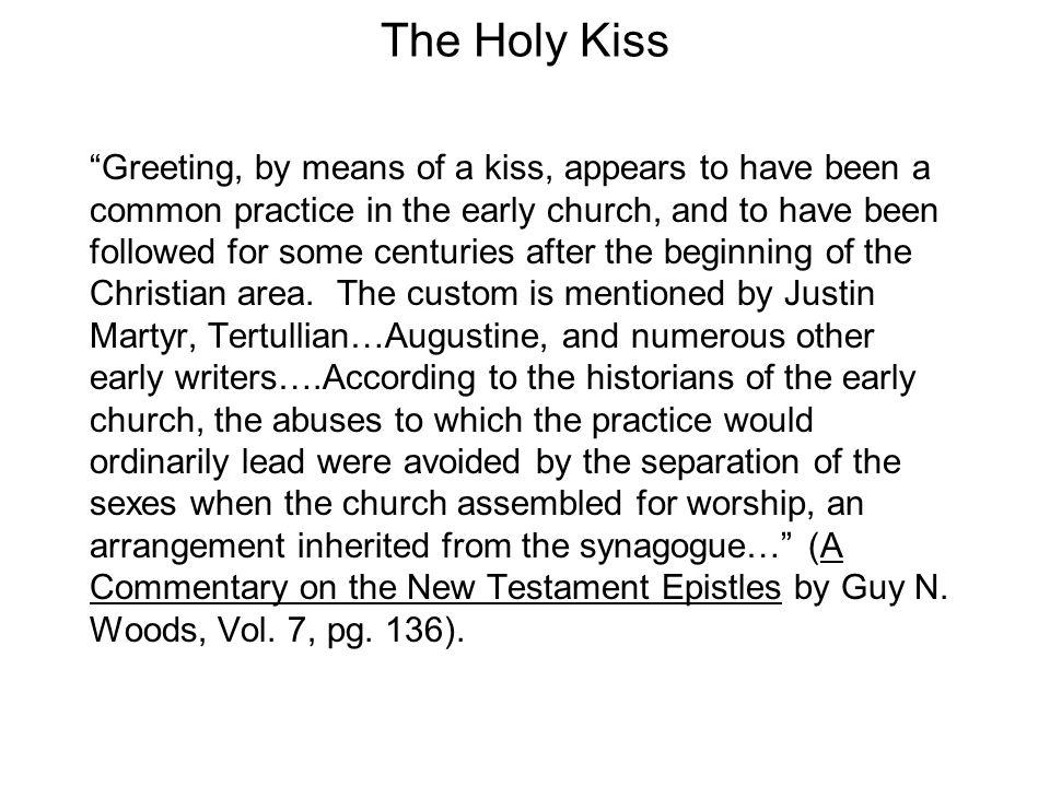 The Holy Kiss Greeting, by means of a kiss, appears to have been a common practice in the early church, and to have been followed for some centuries after the beginning of the Christian area.