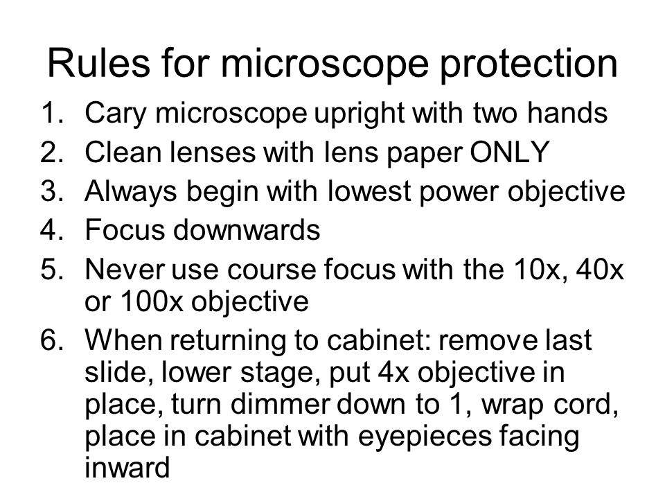 Rules for microscope protection 1.Cary microscope upright with two hands 2.Clean lenses with lens paper ONLY 3.Always begin with lowest power objective 4.Focus downwards 5.Never use course focus with the 10x, 40x or 100x objective 6.When returning to cabinet: remove last slide, lower stage, put 4x objective in place, turn dimmer down to 1, wrap cord, place in cabinet with eyepieces facing inward
