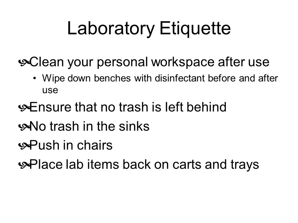 Laboratory Etiquette  Clean your personal workspace after use Wipe down benches with disinfectant before and after use  Ensure that no trash is left behind  No trash in the sinks  Push in chairs  Place lab items back on carts and trays
