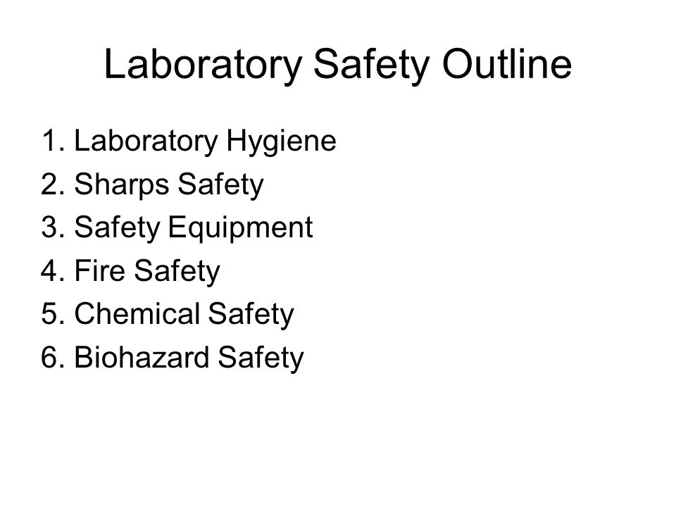 Laboratory Safety Outline 1. Laboratory Hygiene 2. Sharps Safety 3. Safety Equipment 4. Fire Safety 5. Chemical Safety 6. Biohazard Safety
