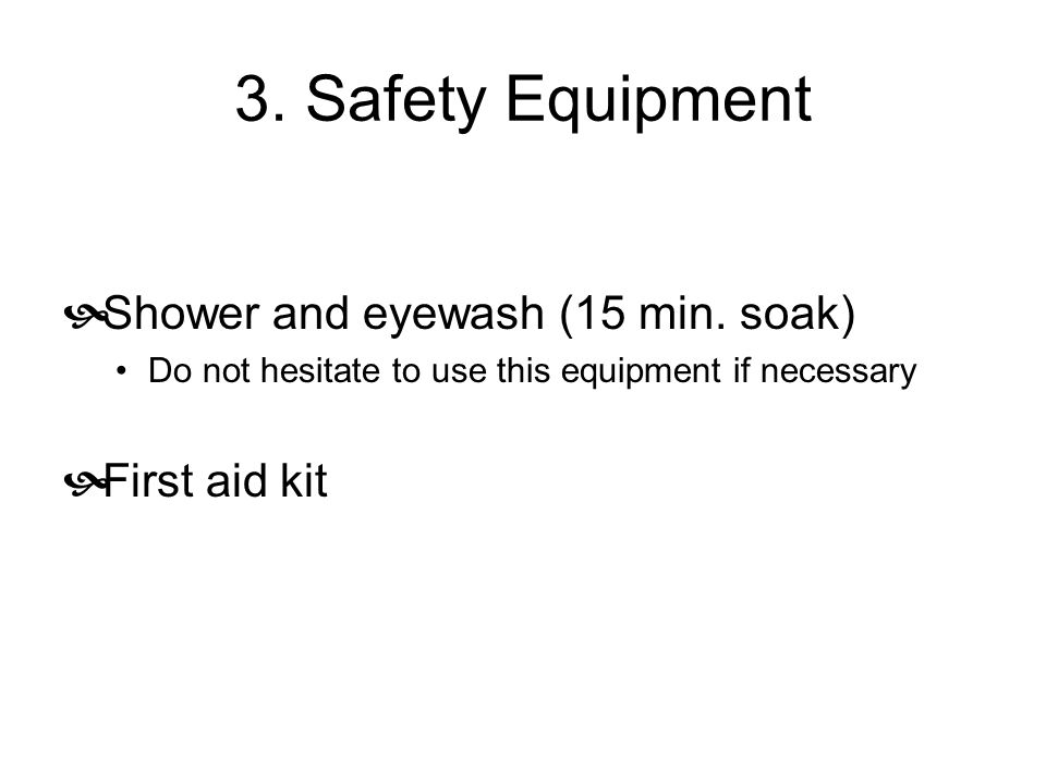 3. Safety Equipment  Shower and eyewash (15 min. soak) Do not hesitate to use this equipment if necessary  First aid kit