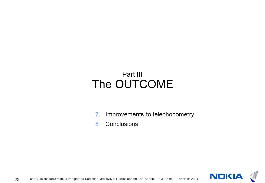Teemu Halkosaari & Markus Vaalgamaa: Radiation Directivity of Human and Artificial Speech 08-June-04© Nokia 2004 23 Part III The OUTCOME 7.Improvements to telephonometry 8.Conclusions