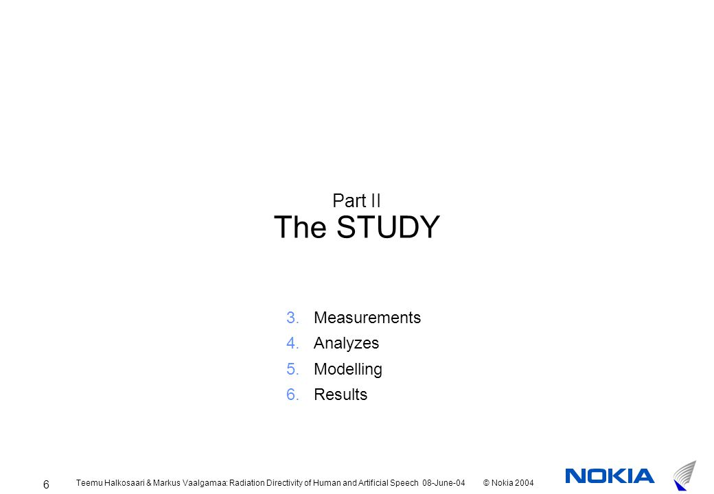 Teemu Halkosaari & Markus Vaalgamaa: Radiation Directivity of Human and Artificial Speech 08-June-04© Nokia 2004 6 Part II The STUDY 3.Measurements 4.Analyzes 5.Modelling 6.Results