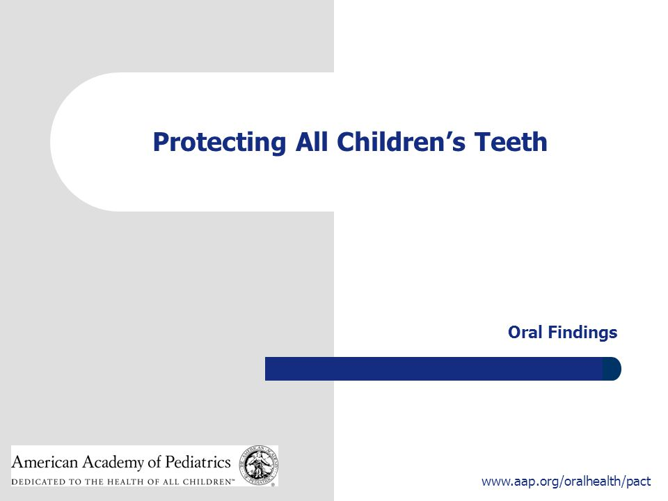 1 www.aap.org/oralhealth/pact Protecting All Children's Teeth Oral Findings
