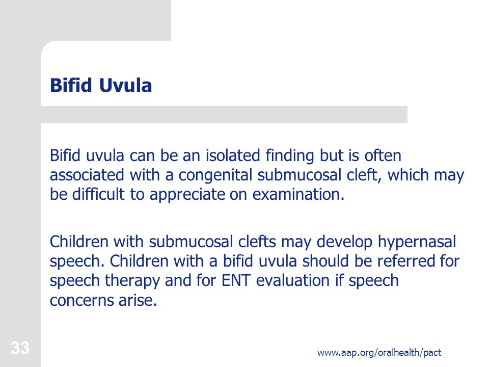 33 www.aap.org/oralhealth/pact Bifid Uvula Bifid uvula can be an isolated finding but is often associated with a congenital submucosal cleft, which ma