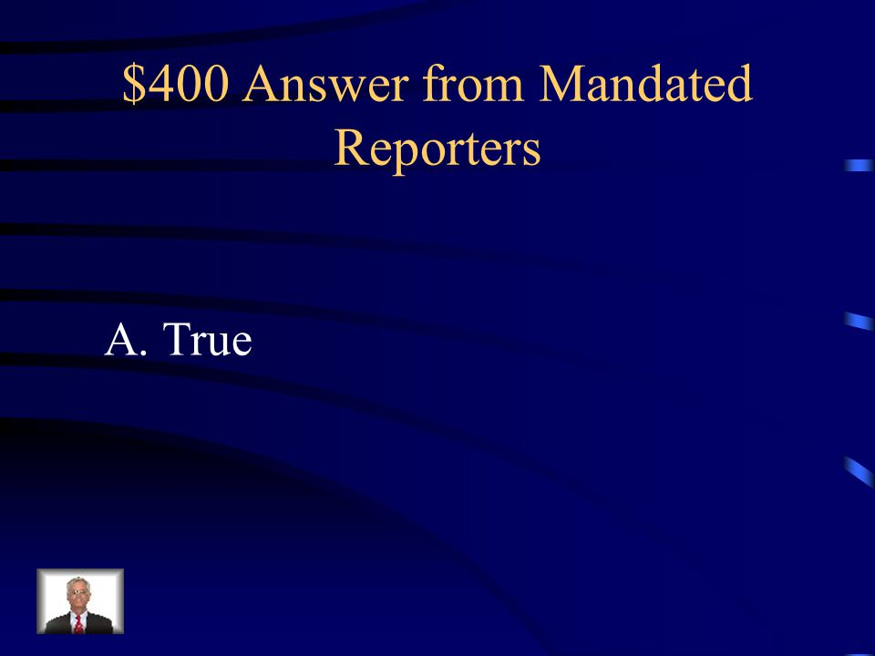 $400 Question from Mandated Reporters Mandated Reporters have immunity from civil or criminal liability for reporting as required. A.True B.False