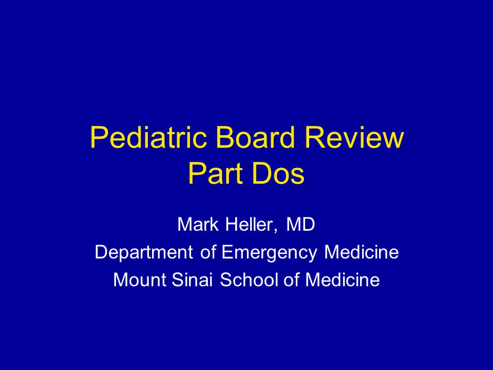 Pediatric Board Review Part Dos Mark Heller, MD Department of Emergency Medicine Mount Sinai School of Medicine