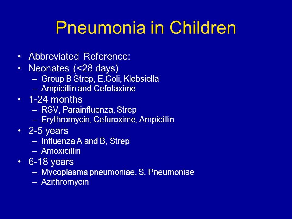 Pneumonia in Children Abbreviated Reference: Neonates (<28 days) –Group B Strep, E.Coli, Klebsiella –Ampicillin and Cefotaxime 1-24 months –RSV, Parainfluenza, Strep –Erythromycin, Cefuroxime, Ampicillin 2-5 years –Influenza A and B, Strep –Amoxicillin 6-18 years –Mycoplasma pneumoniae, S.