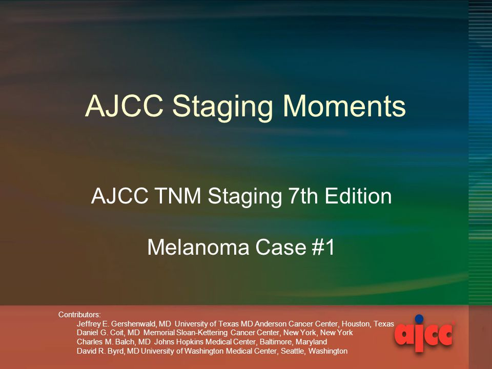AJCC Staging Moments AJCC TNM Staging 7th Edition Melanoma Case #1 Contributors: Jeffrey E.