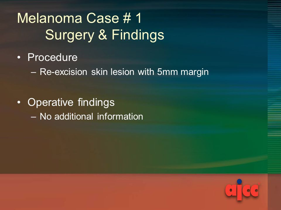 Melanoma Case # 1 Surgery & Findings Procedure –Re-excision skin lesion with 5mm margin Operative findings –No additional information