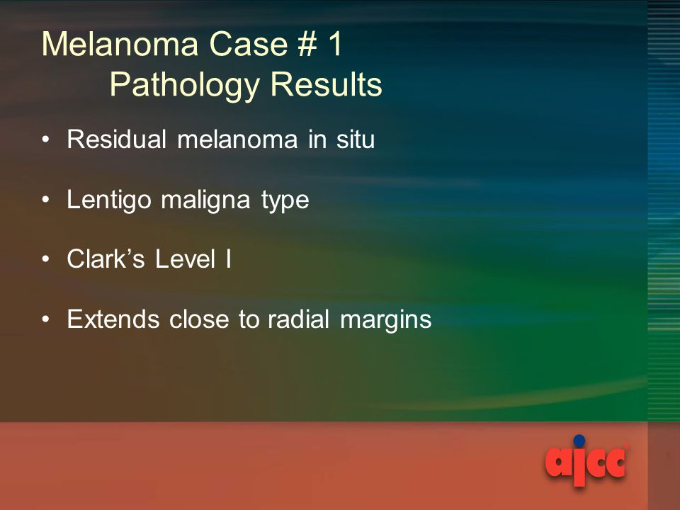 Melanoma Case # 1 Pathology Results Residual melanoma in situ Lentigo maligna type Clark's Level I Extends close to radial margins