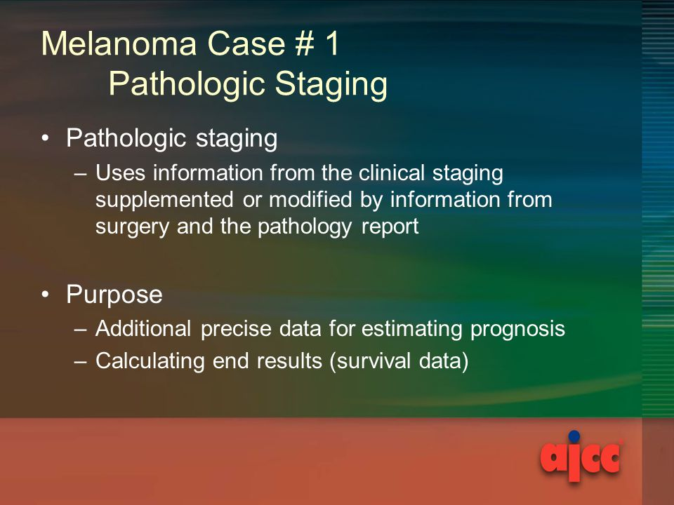 Melanoma Case # 1 Pathologic Staging Pathologic staging –Uses information from the clinical staging supplemented or modified by information from surgery and the pathology report Purpose –Additional precise data for estimating prognosis –Calculating end results (survival data)