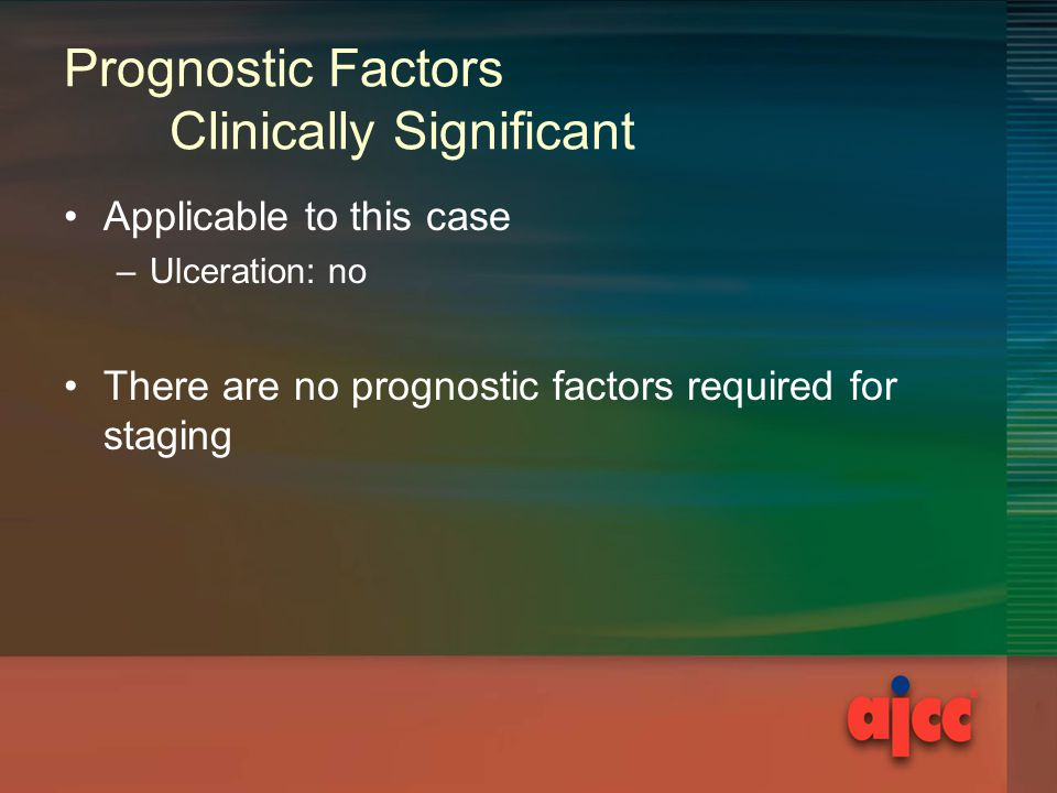 Prognostic Factors Clinically Significant Applicable to this case –Ulceration: no There are no prognostic factors required for staging