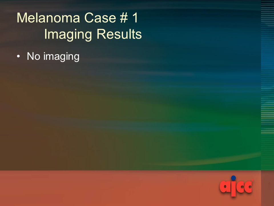 Melanoma Case # 1 Imaging Results No imaging