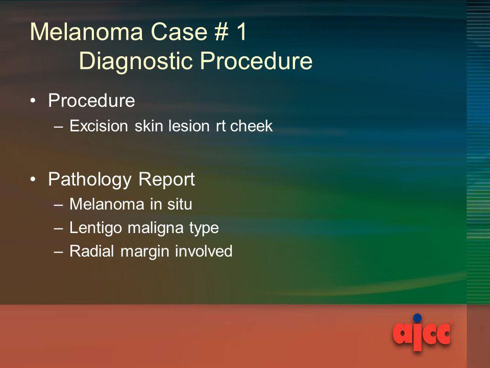 Melanoma Case # 1 Diagnostic Procedure Procedure –Excision skin lesion rt cheek Pathology Report –Melanoma in situ –Lentigo maligna type –Radial margin involved