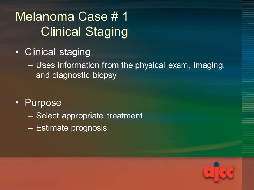 Melanoma Case # 1 Clinical Staging Clinical staging –Uses information from the physical exam, imaging, and diagnostic biopsy Purpose –Select appropriate treatment –Estimate prognosis