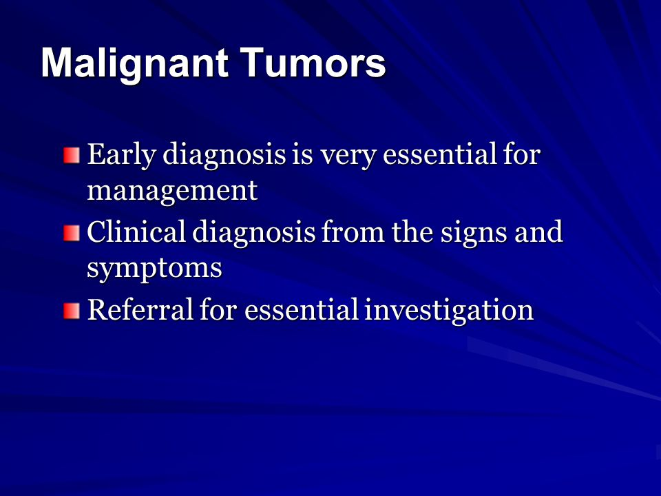 Malignant Tumors Early diagnosis is very essential for management Clinical diagnosis from the signs and symptoms Referral for essential investigation