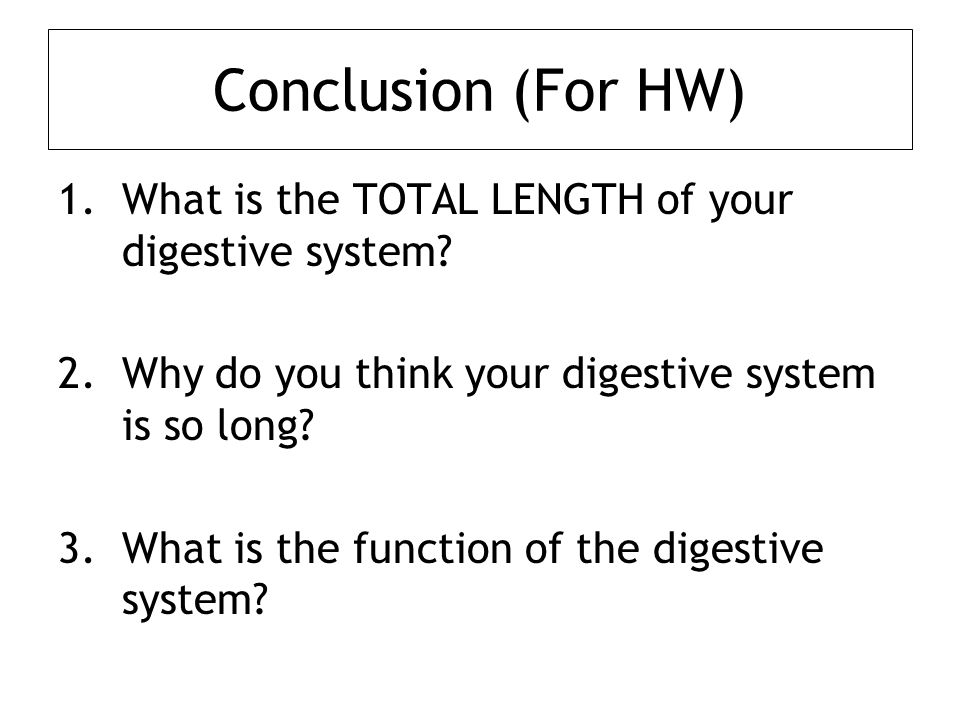 Conclusion (For HW) 1.What is the TOTAL LENGTH of your digestive system.