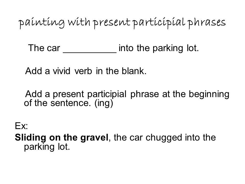 painting with present participial phrases The car __________ into the parking lot. Add a vivid verb in the blank. Add a present participial phrase at